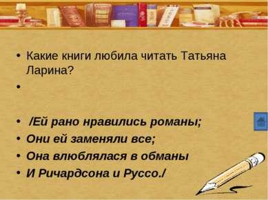 Какие книги любила читать Татьяна Ларина? /Ей рано нравились романы; Они ей з...