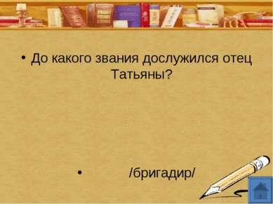До какого звания дослужился отец Татьяны? /бригадир/