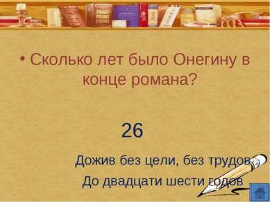 Сколько лет было Онегину в конце романа? 26 Дожив без цели, без трудов До два...