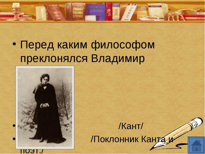Перед каким философом преклонялся Владимир Ленский? /Кант/ /Поклонник Канта и...