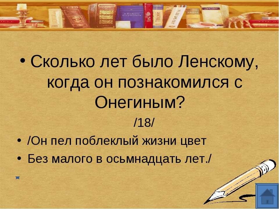 Сколько лет было Ленскому, когда он познакомился с Онегиным? /18/ /Он пел поб...