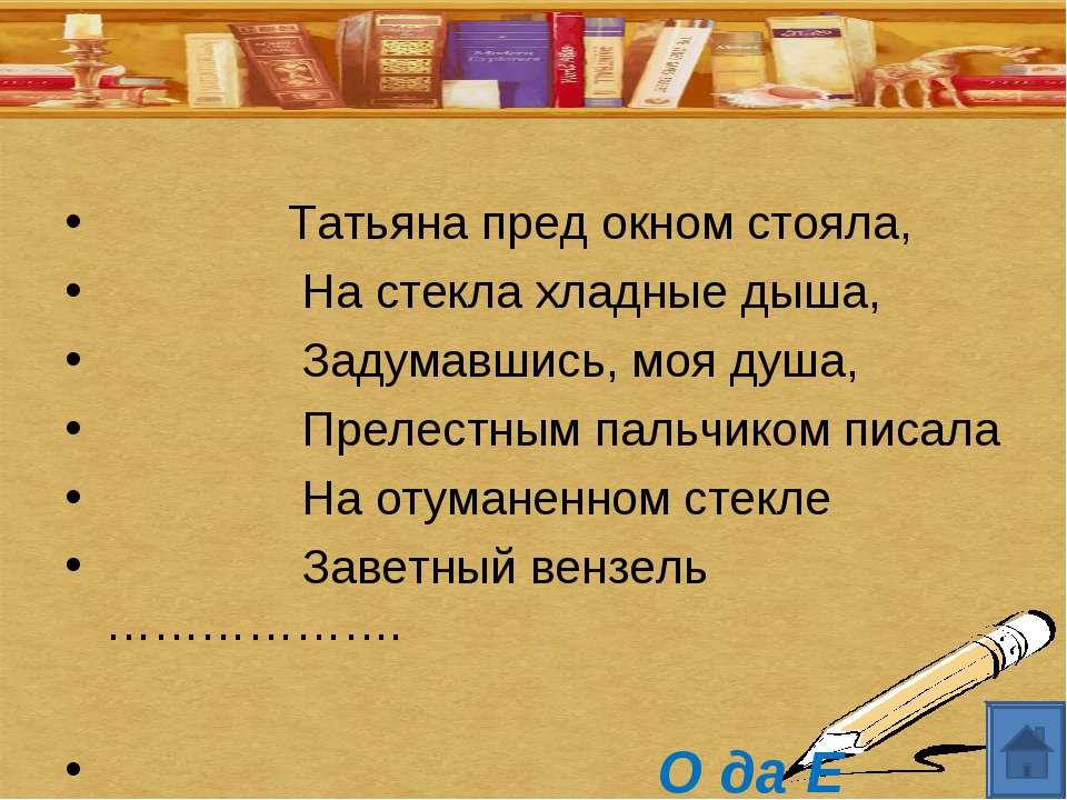 Татьяна пред окном стояла, На стекла хладные дыша, Задумавшись, моя душа, Пре...
