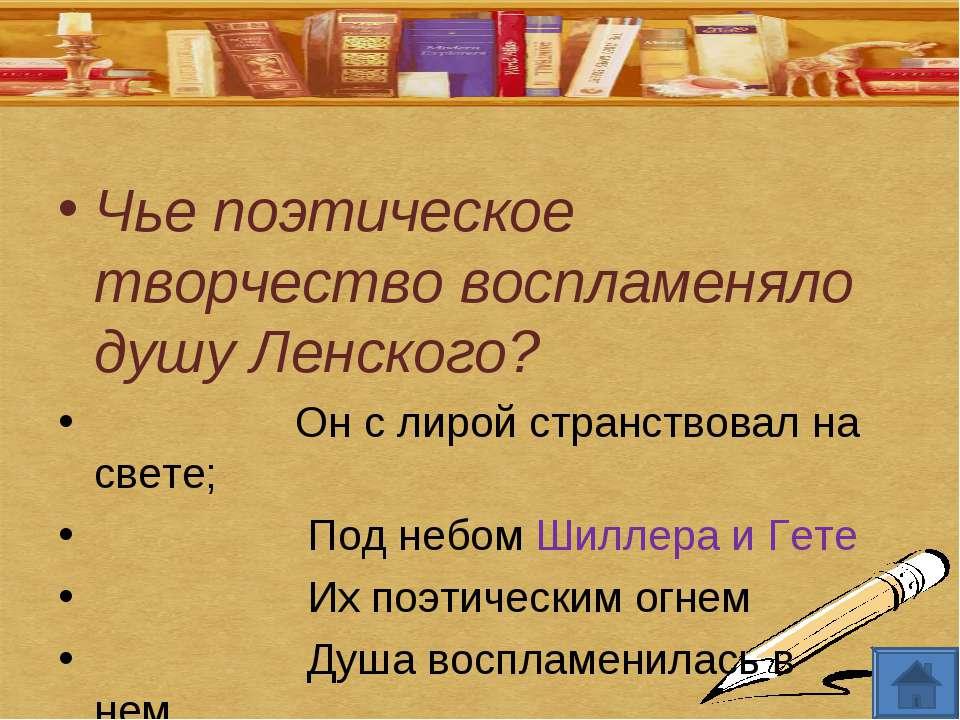 Чье поэтическое творчество воспламеняло душу Ленского? Он с лирой странствова...