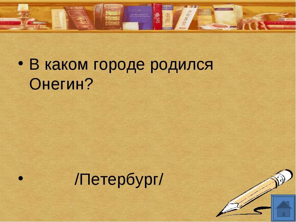 В каком городе родился Онегин? /Петербург/
