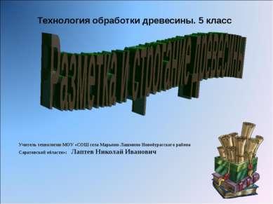 Технология обработки древесины. 5 класс Учитель технологии МОУ «СОШ села Марь...