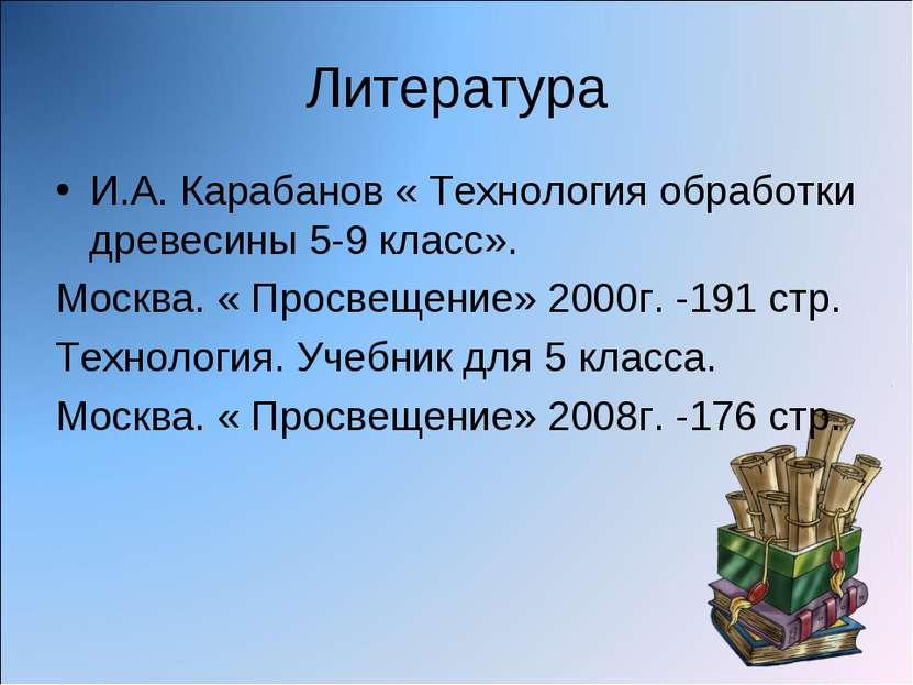Литература И.А. Карабанов « Технология обработки древесины 5-9 класс». Москва...