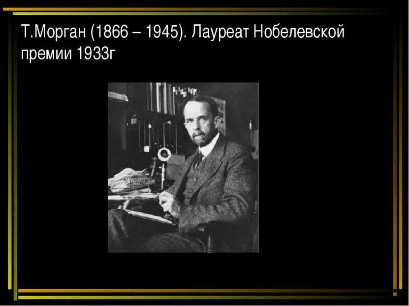 Т.Морган (1866 – 1945). Лауреат Нобелевской премии 1933г