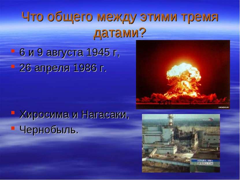 Что общего между этими тремя датами? 6 и 9 августа 1945 г, 26 апреля 1986 г. ...