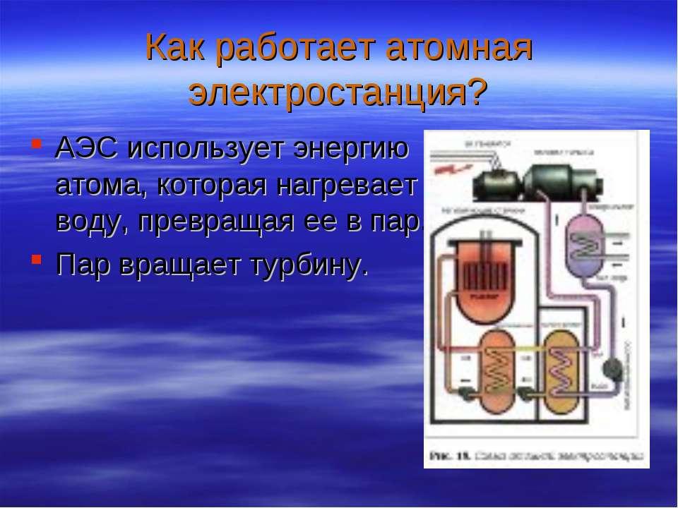 Как работает атомная электростанция? АЭС использует энергию атома, которая на...