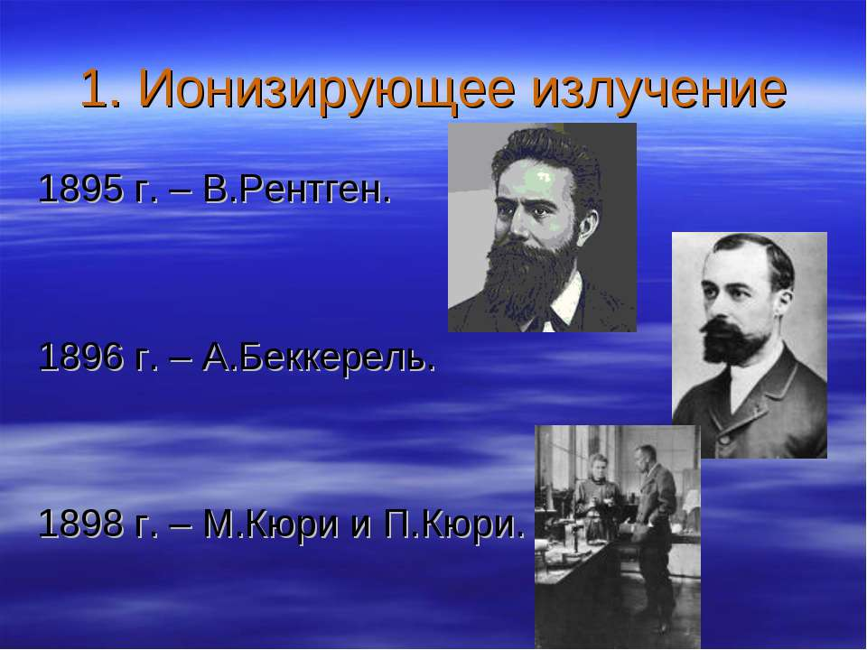 1. Ионизирующее излучение 1895 г. – В.Рентген. 1896 г. – А.Беккерель. 1898 г....