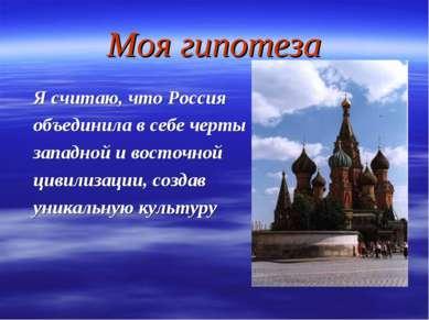 Моя гипотеза Я считаю, что Россия объединила в себе черты западной и восточно...