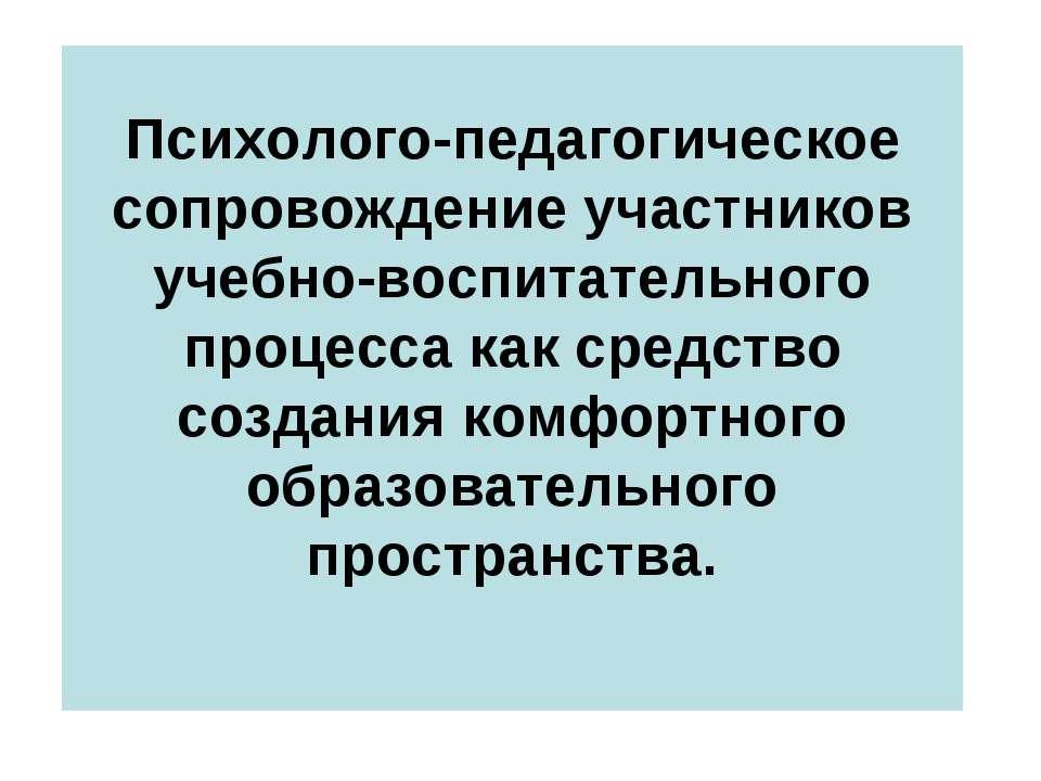 Психолого-педагогическое сопровождение участников учебно-воспитательного проц...