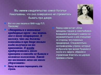 Мы имеем свидетельство самой Натальи Николаевны, что она совершенно не стреми...