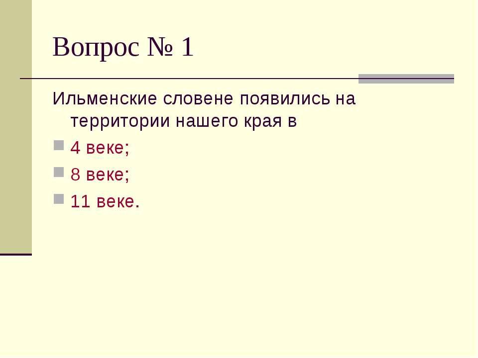 Вопрос № 1 Ильменские словене появились на территории нашего края в 4 веке; 8...