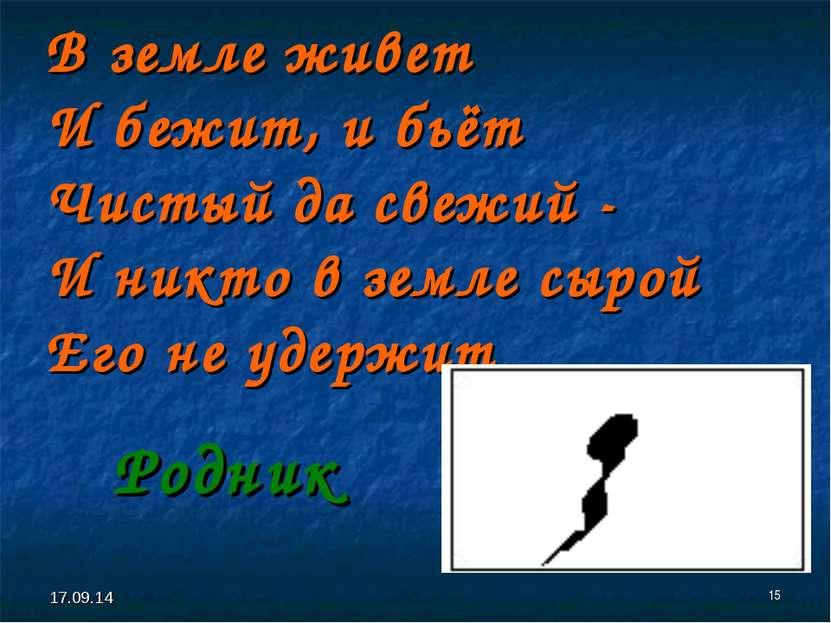 * * В земле живет И бежит, и бьёт Чистый да свежий - И никто в земле сырой Ег...
