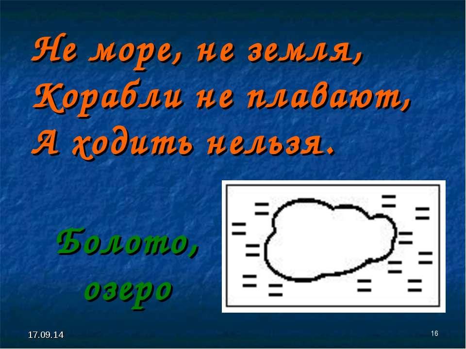 * * Не море, не земля, Корабли не плавают, А ходить нельзя. Болото, озеро