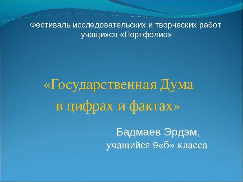 «Государственная Дума в цифрах и фактах» Бадмаев Эрдэм, учащийся 9«б» класса ...