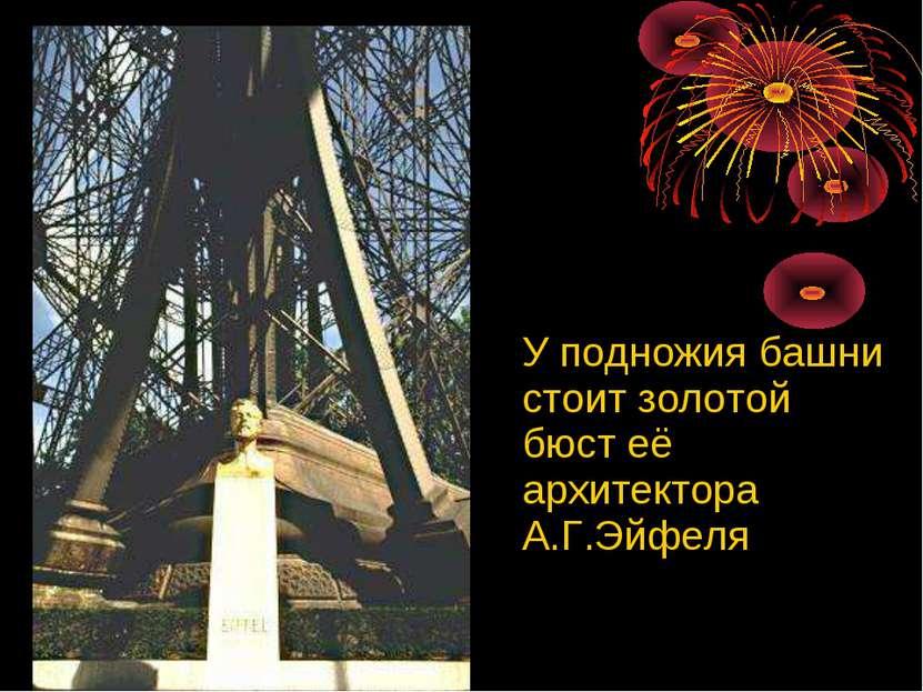 У подножия башни стоит золотой бюст её архитектора А.Г.Эйфеля