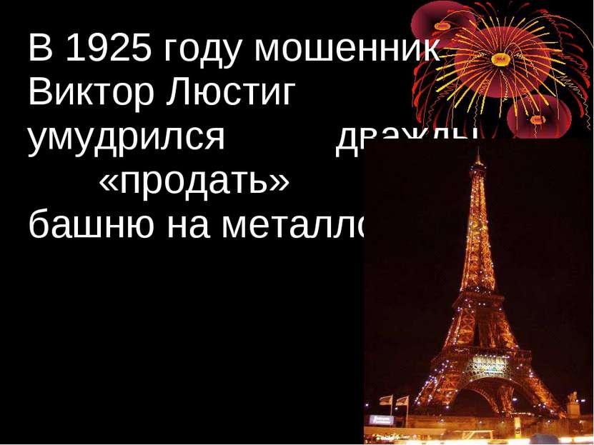В 1925 году мошенник Виктор Люстиг умудрился дважды «продать» башню на металл...