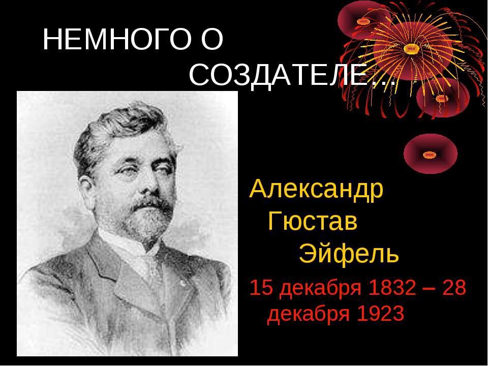Александр Гюстав Эйфель 15 декабря 1832 28 декабря 1923 НЕМНОГО О СОЗДАТЕЛЕ…