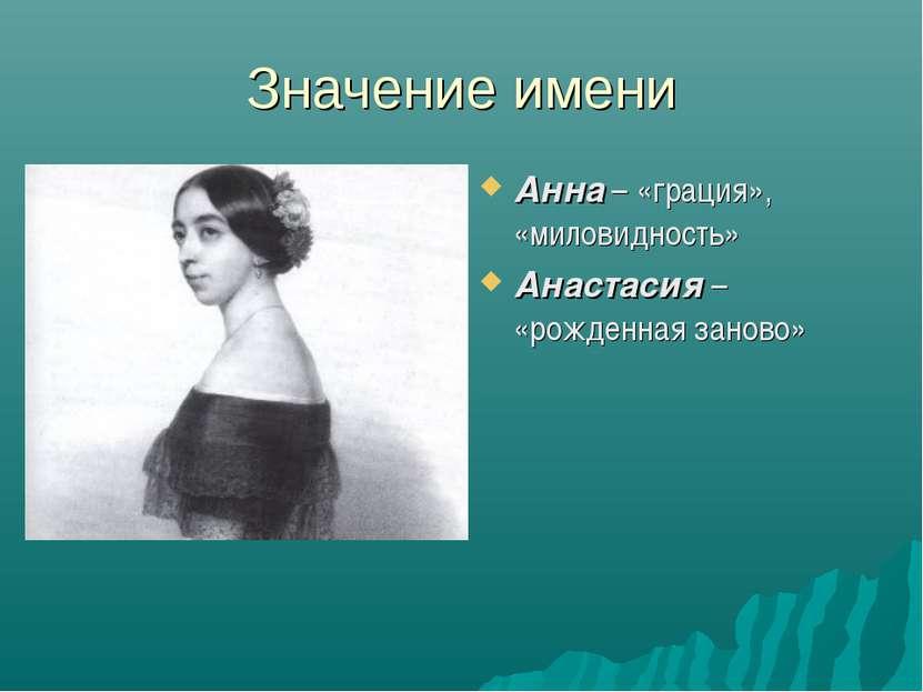 Значение имени Анна – «грация», «миловидность» Анастасия – «рожденная заново»
