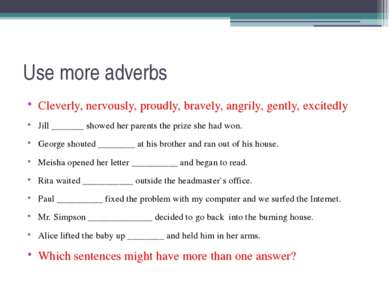 Use more adverbs Cleverly, nervously, proudly, bravely, angrily, gently, exci...