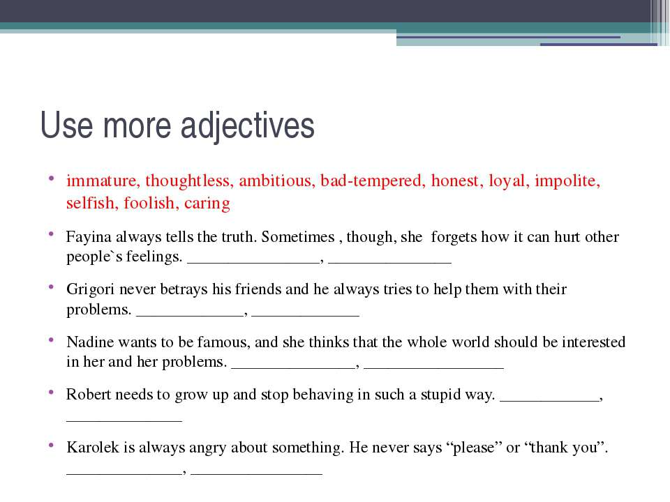 Use more adjectives immature, thoughtless, ambitious, bad-tempered, honest, l...