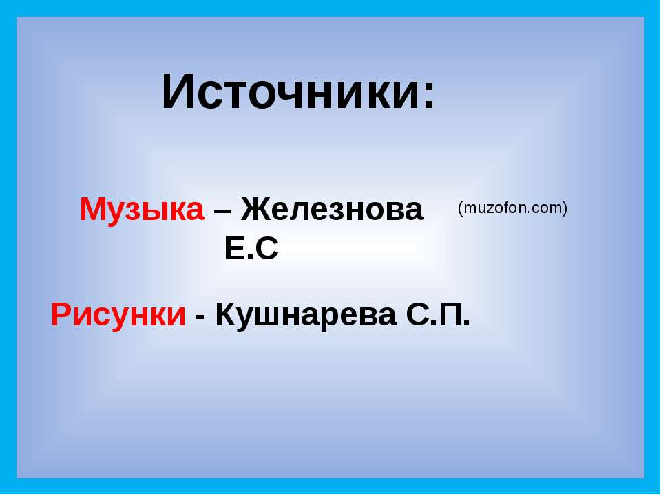 Источники: Рисунки - Кушнарева С.П. Музыка – Железнова Е.С (muzofon.com)