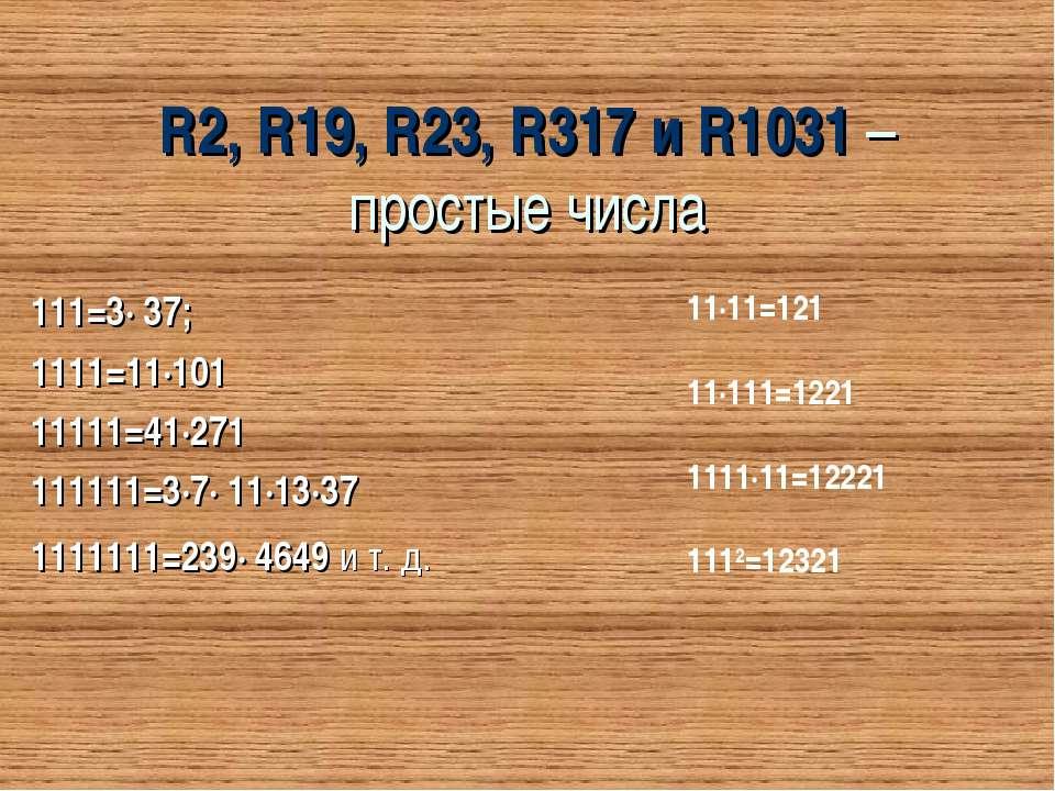 R2, R19, R23, R317 и R1031 – простые числа 111=3∙ 37; 1111=11∙101 11111=41∙27...