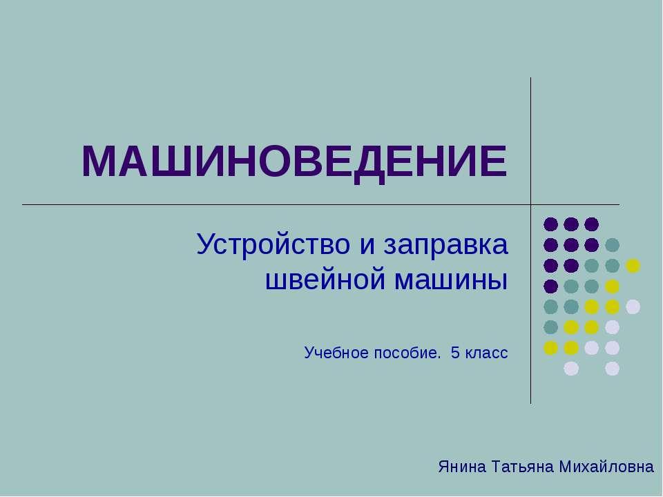 МАШИНОВЕДЕНИЕ Устройство и заправка швейной машины Учебное пособие. 5 класс Я...