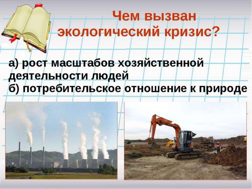 Чем вызван экологический кризис? а) рост масштабов хозяйственной деятельности...