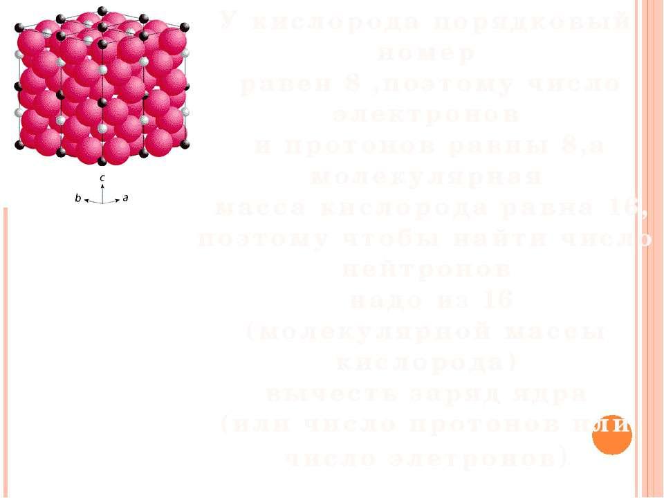 У кислорода порядковый номер равен 8 ,поэтому число электронов и протонов рав...
