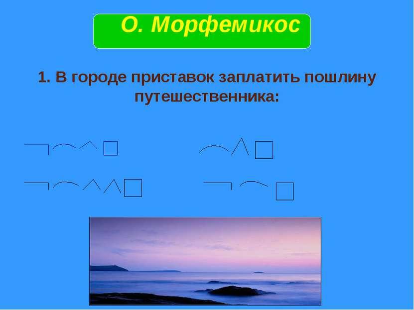 1. В городе приставок заплатить пошлину путешественника: О. Морфемикос