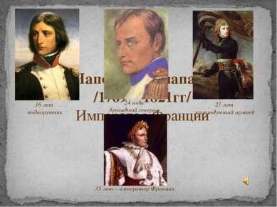 Наполеон Бонапарт /1769 – 1821гг/ Император Франции 16 лет подпорутчик 24 год...