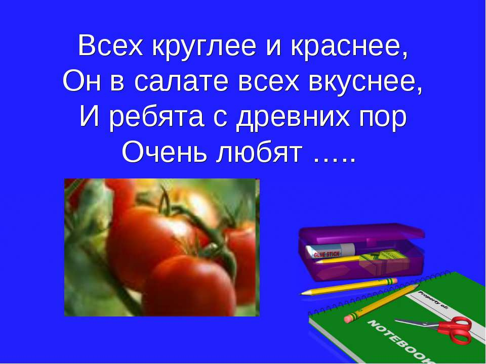 Всех круглее и краснее, Он в салате всех вкуснее, И ребята с древних пор Очен...