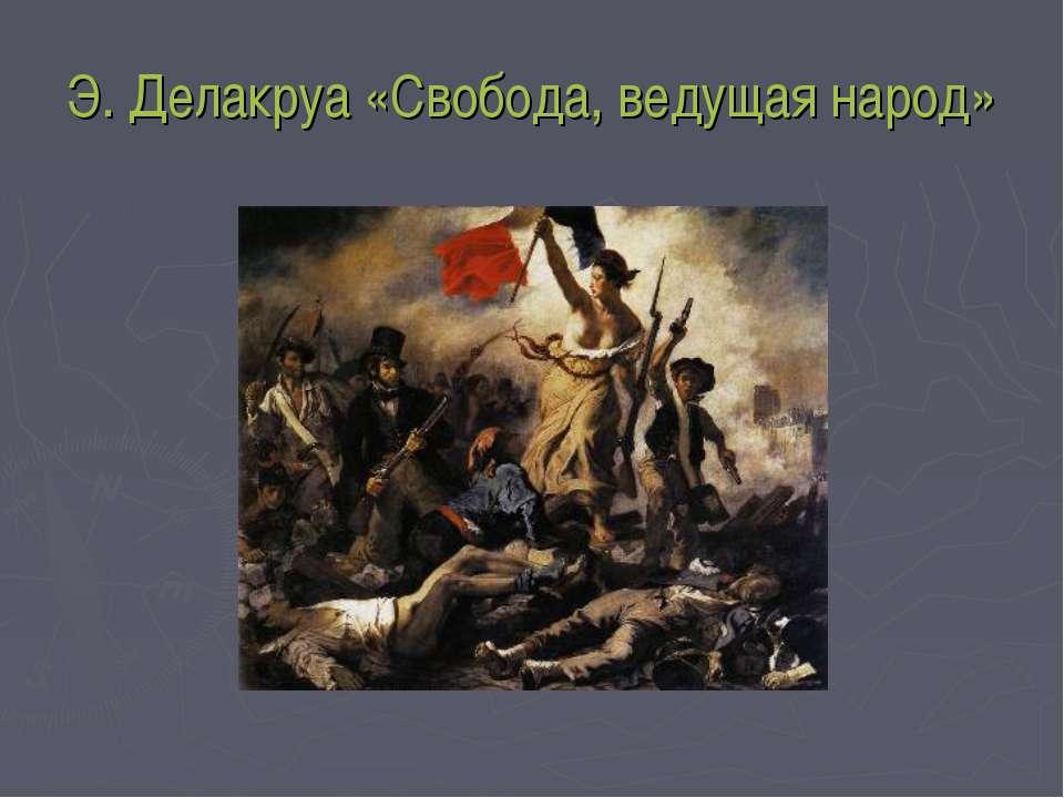 Э. Делакруа «Свобода, ведущая народ»