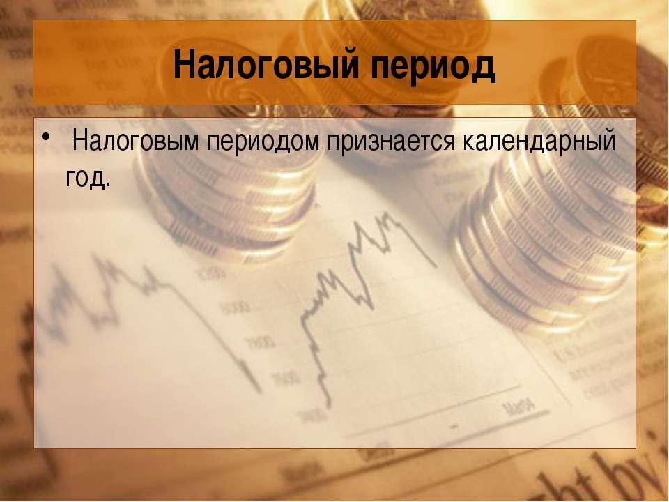 Налоговый период Налоговым периодом признается календарный год.