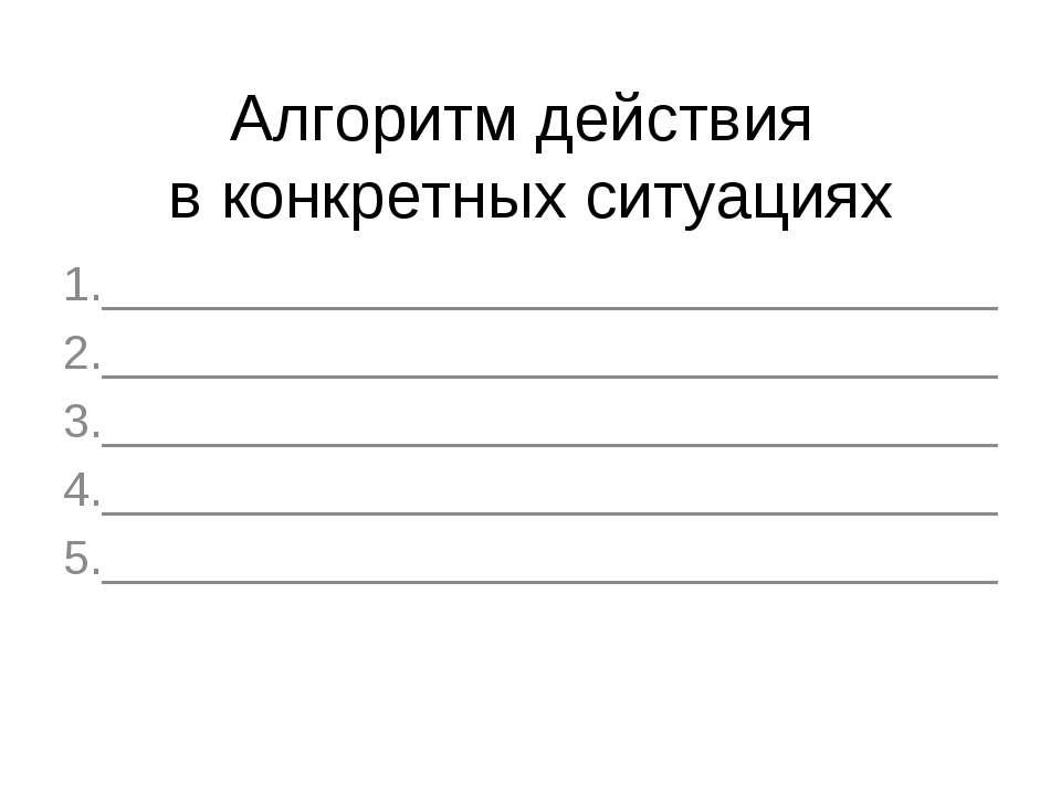 Алгоритм действия в конкретных ситуациях 1.__________________________________...