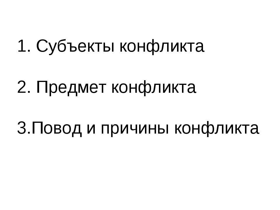 1. Субъекты конфликта 2. Предмет конфликта 3.Повод и причины конфликта