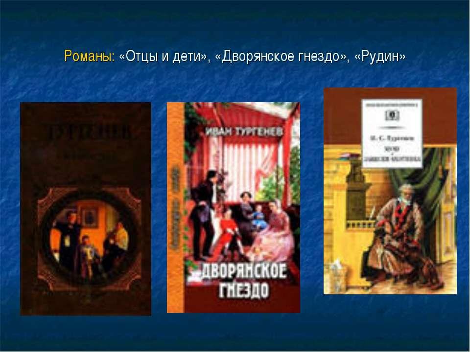 Романы: «Отцы и дети», «Дворянское гнездо», «Рудин»