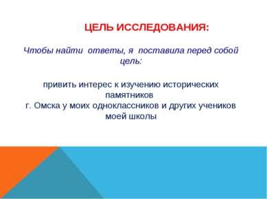 ЦЕЛЬ ИССЛЕДОВАНИЯ: привить интерес к изучению исторических памятников г. Омск...