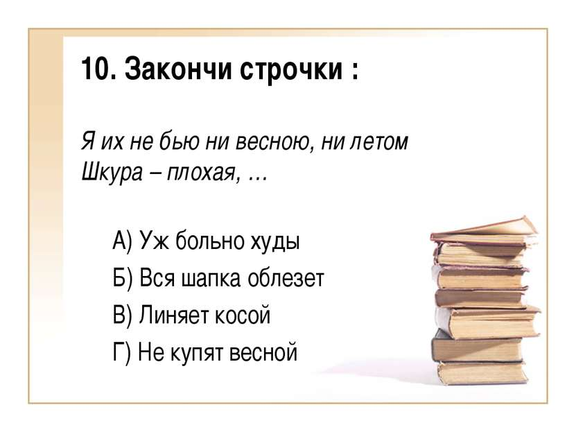 10. Закончи строчки : Я их не бью ни весною, ни летом Шкура – плохая, … А) Уж...