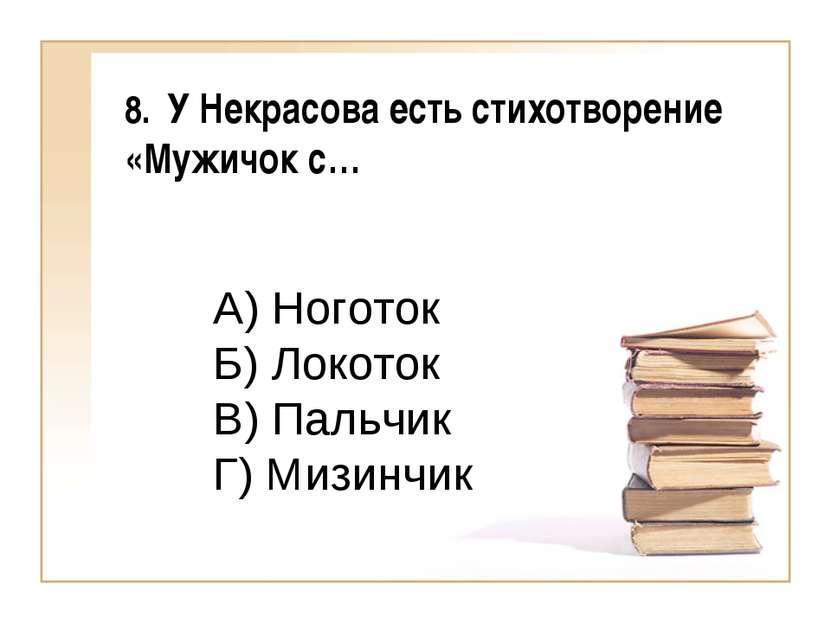 8. У Некрасова есть стихотворение «Мужичок с… А) Ноготок Б) Локоток В) Пальчи...