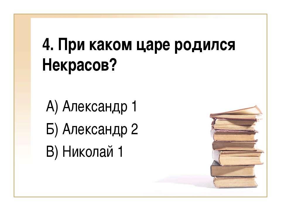 4. При каком царе родился Некрасов? А) Александр 1 Б) Александр 2 В) Николай 1