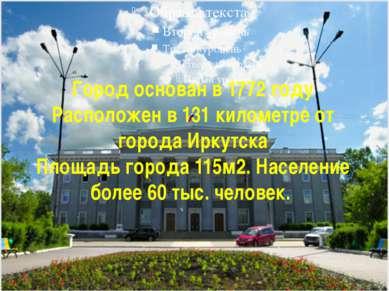 Город основан в 1772 году Расположен в 131 километре от города Иркутска Площа...