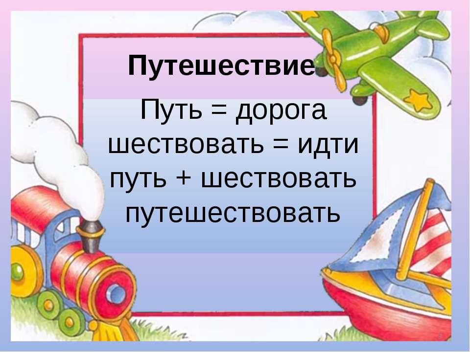 Путешествие Путь = дорога шествовать = идти путь + шествовать путешествовать *