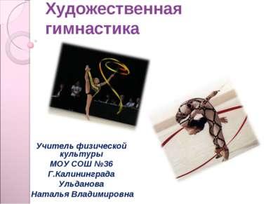 Художественная гимнастика Учитель физической культуры МОУ СОШ №36 Г.Калинингр...