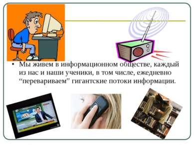 Мы живем в информационном обществе, каждый из нас и наши ученики, в том числе...