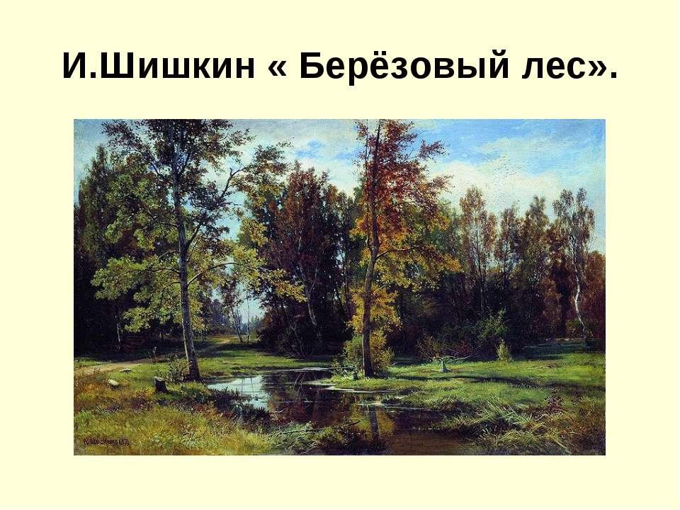 И.Шишкин « Берёзовый лес».