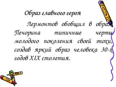 Образ главного героя Лермонтов обобщил в образе Печорина типичные черты молод...